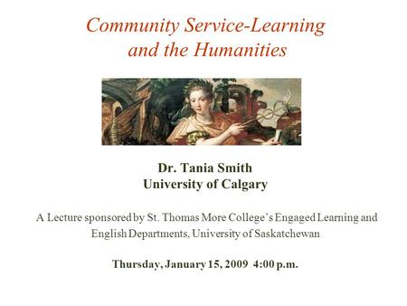 Community Service-Learning and the Humanities Dr. Tania Smith University of Calgary A Lecture sponsored by St. Thomas More College's Engaged Learning and.