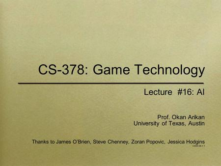 CS-378: Game Technology Lecture #16: AI Prof. Okan Arikan University of Texas, Austin Thanks to James O'Brien, Steve Chenney, Zoran Popovic, Jessica Hodgins.