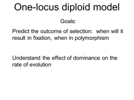 One-locus diploid model Goals: Predict the outcome of selection: when will it result in fixation, when in polymorphism Understand the effect of dominance.
