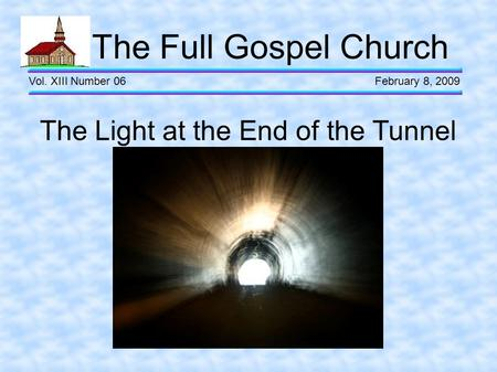 The Full Gospel Church Vol. XIII Number 06 February 8, 2009 The Light at the End of the Tunnel.