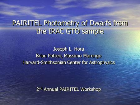 PAIRITEL Photometry of Dwarfs from the IRAC GTO sample Joseph L. Hora Brian Patten, Massimo Marengo Harvard-Smithsonian Center for Astrophysics 2 nd Annual.