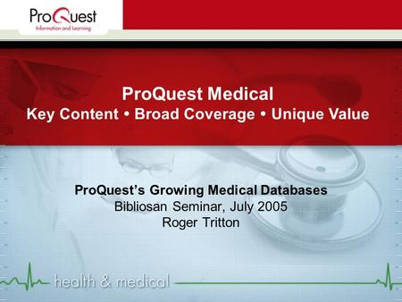ProQuest's Growing Medical Databases Bibliosan Seminar, July 2005 Roger Tritton ProQuest Medical Key Content  Broad Coverage  Unique Value.