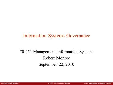 Carnegie Mellon University ©2006 - 2010 Robert T. Monroe 70-451 Management Information Systems Information Systems Governance 70-451 Management Information.