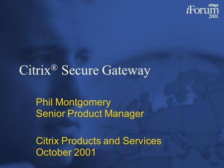 Citrix ® Secure Gateway Phil Montgomery Senior Product Manager Citrix Products and Services October 2001.