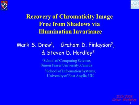 ICCV 2003 Colour Workshop 1 Recovery of Chromaticity Image Free from Shadows via Illumination Invariance Mark S. Drew 1, Graham D. Finlayson 2, & Steven.