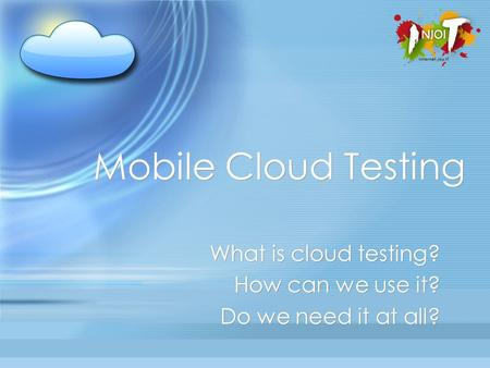 Mobile Cloud Testing What is cloud testing? How can we use it? Do we need it at all? What is cloud testing? How can we use it? Do we need it at all?