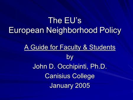 The EU's European Neighborhood Policy A Guide for Faculty & Students by John D. Occhipinti, Ph.D. Canisius College January 2005.