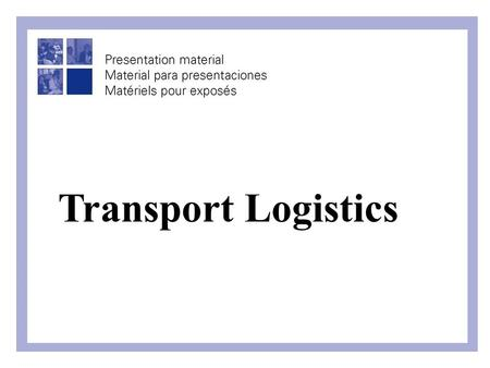 "Transport Logistics. What is Logistics? ""The process of managing all activities required to strategically move raw materials, parts and finished goods."