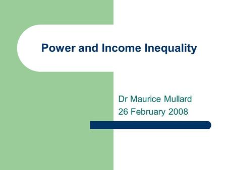 Power and Income Inequality Dr Maurice Mullard 26 February 2008.