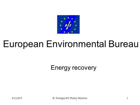 6/2/2015R. Ferrigno EU Policy Director1 Energy recovery European Environmental Bureau.