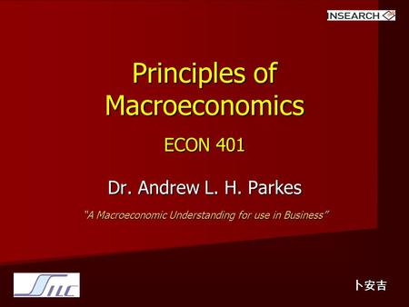 "Principles of Macroeconomics ECON 401 Dr. Andrew L. H. Parkes ""A Macroeconomic Understanding for use in Business"" 卜安吉."