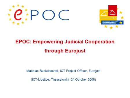 EPOC: Empowering Judicial Cooperation through Eurojust Matthias Ruckdäschel, ICT Project Officer, Eurojust (ICT4Justice, Thessaloniki, 24 October 2008)