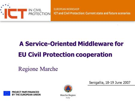 ICT and Civil ProtectionSenigallia, 18-19 June 2007 A Service-Oriented Middleware for EU Civil Protection cooperation Regione Marche.