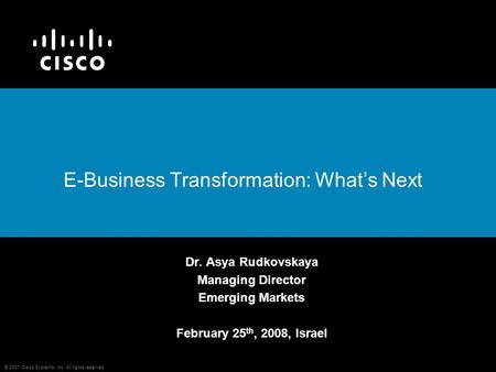 © 2007 Cisco Systems, Inc. All rights reserved. E-Business Transformation: What's Next Dr. Asya Rudkovskaya Managing Director Emerging Markets February.