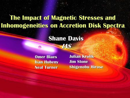 The Impact of Magnetic Stresses and Inhomogeneities on Accretion Disk Spectra Shane Davis IAS Omer Blaes Ivan Hubeny Neal Turner Julian Krolik Jim Stone.