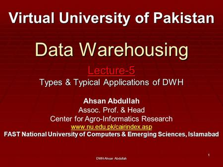 DWH-Ahsan Abdullah 1 Data Warehousing Lecture-5 Types & Typical Applications of DWH Virtual University of Pakistan Ahsan Abdullah Assoc. Prof. & Head Center.