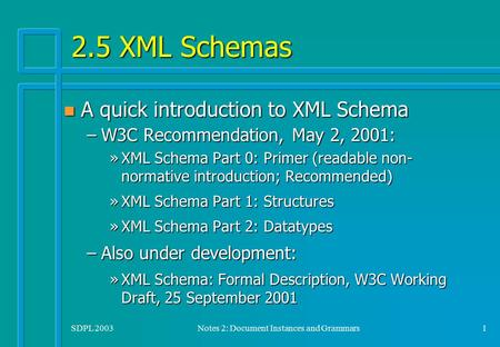 SDPL 2003Notes 2: Document Instances and Grammars1 2.5 XML Schemas n A quick introduction to XML Schema –W3C Recommendation, May 2, 2001: »XML Schema Part.