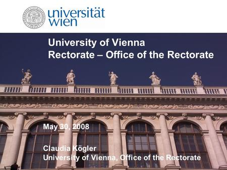 University of Vienna Rectorate – Office of the Rectorate May 30, 2008 Claudia Kögler University of Vienna, Office of the Rectorate.