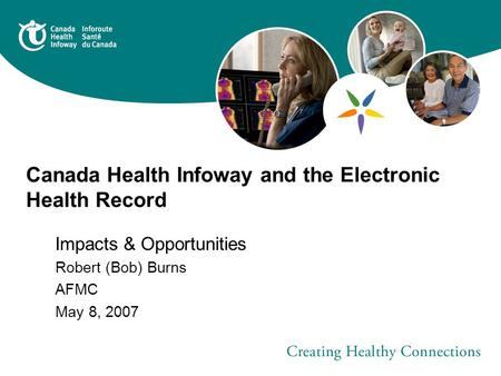 Canada Health Infoway and the Electronic Health Record Impacts & Opportunities Robert (Bob) Burns AFMC May 8, 2007.