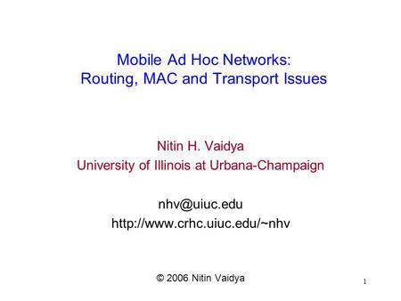 1 Mobile Ad Hoc Networks: Routing, MAC and Transport Issues Nitin H. Vaidya University of Illinois at Urbana-Champaign