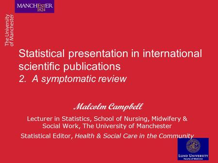 Statistical presentation in international scientific publications 2. A symptomatic review Malcolm Campbell Lecturer in Statistics, School of Nursing, Midwifery.