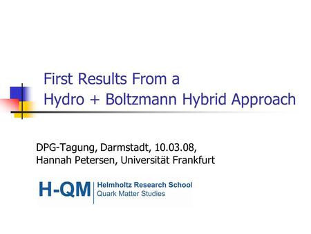 First Results From a Hydro + Boltzmann Hybrid Approach DPG-Tagung, Darmstadt, 10.03.08, Hannah Petersen, Universität Frankfurt.