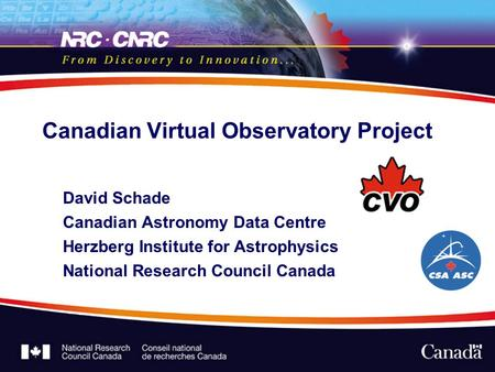 Canadian Virtual Observatory Project David Schade Canadian Astronomy Data Centre Herzberg Institute for Astrophysics National Research Council Canada.