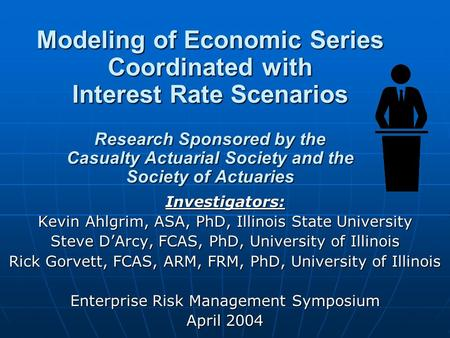 Modeling of Economic Series Coordinated with Interest Rate Scenarios Research Sponsored by the Casualty Actuarial Society and the Society of Actuaries.