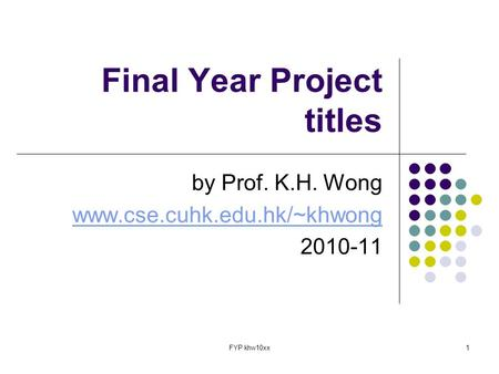 FYP khw10xx1 Final Year Project titles by Prof. K.H. Wong www.cse.cuhk.edu.hk/~khwong 2010-11.