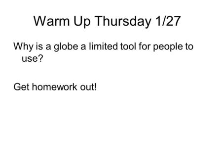 Warm Up Thursday 1/27 Why is a globe a limited tool for people to use? Get homework out!