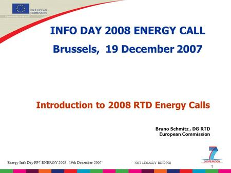 1 Energy Info Day FP7-ENERGY-2008 - 19th December 2007 NOT LEGALLY BINDING Bruno Schmitz, DG RTD European Commission Introduction to 2008 RTD Energy Calls.