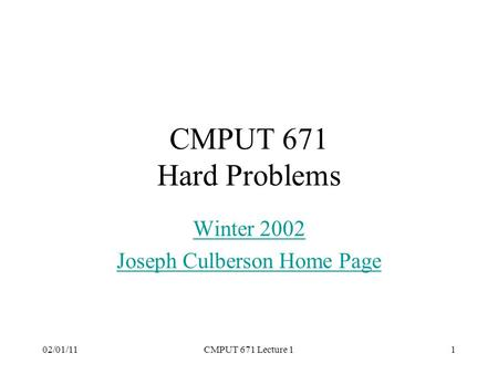 02/01/11CMPUT 671 Lecture 11 CMPUT 671 Hard Problems Winter 2002 Joseph Culberson Home Page.