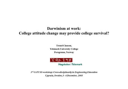 Darwinism at work: College attitude change may provide college survival? Trond Clausen, Telemark University College Porsgrunn, Norway 3 rd CeTUSS workshop: