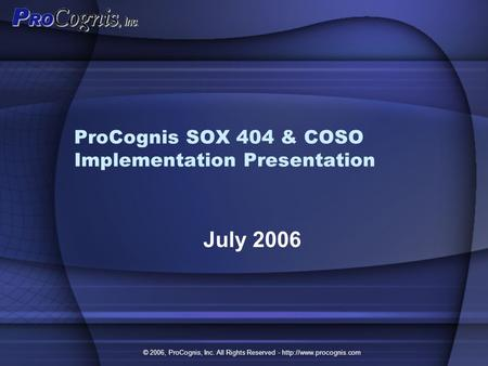 ProCognis SOX 404 & COSO Implementation Presentation July 2006 © 2006, ProCognis, Inc. All Rights Reserved -