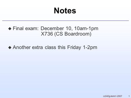 1cs542g-term1-2007 Notes  Final exam: December 10, 10am-1pm X736 (CS Boardroom)  Another extra class this Friday 1-2pm.