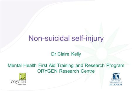 Non-suicidal self-injury Dr Claire Kelly Mental Health First Aid Training and Research Program ORYGEN Research Centre.