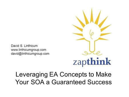 Leveraging EA Concepts to Make Your SOA a Guaranteed Success David S. Linthicum