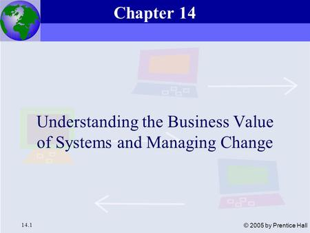 Essentials of Management Information Systems, 6e Chapter 14 Understanding the Business Value of Systems and Managing Change Chapter 14 Understanding the.