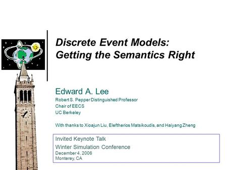 Discrete Event Models: Getting the Semantics Right Edward A. Lee Robert S. Pepper Distinguished Professor Chair of EECS UC Berkeley With thanks to Xioajun.