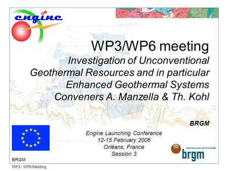 WP3 / WP6 Meeting WP3/WP6 meeting Investigation of Unconventional Geothermal Resources and in particular Enhanced Geothermal Systems Conveners A. Manzella.
