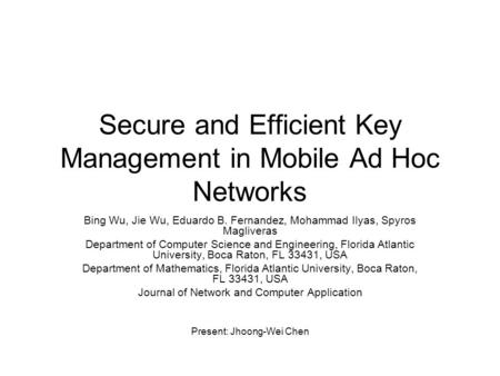 Secure and Efficient Key Management in Mobile Ad Hoc Networks Bing Wu, Jie Wu, Eduardo B. Fernandez, Mohammad Ilyas, Spyros Magliveras Department of Computer.