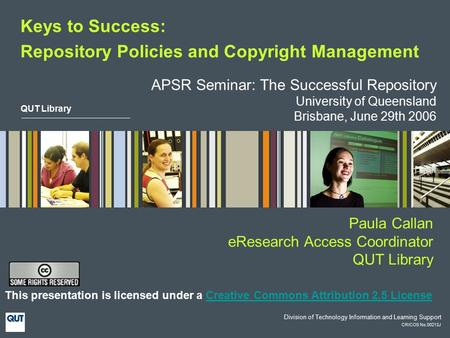 QUT Library CRICOS No.00213J Division of Technology Information and Learning Support Keys to Success: Repository Policies and Copyright Management This.