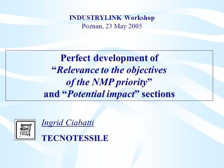 "INDUSTRYLINK Workshop Poznan, 23 May 2005 Ingrid Ciabatti TECNOTESSILE Perfect development of ""Relevance to the objectives of the NMP priority"" and ""Potential."