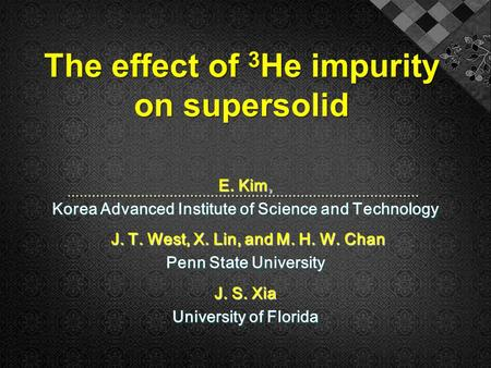 The effect of 3 He impurity on supersolid E. Kim, Korea Advanced Institute of Science and Technology J. T. West, X. Lin, and M. H. W. Chan J. T. West,