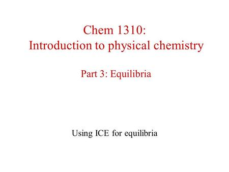 Chem 1310: Introduction to physical chemistry Part 3: Equilibria Using ICE for equilibria.