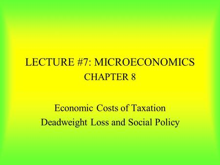 LECTURE #7: MICROECONOMICS CHAPTER 8 Economic Costs of Taxation Deadweight Loss and Social Policy.