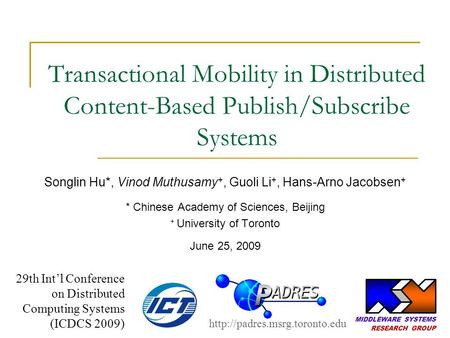 Transactional Mobility in Distributed Content-Based Publish/Subscribe Systems Songlin Hu*, Vinod Muthusamy +, Guoli Li +, Hans-Arno Jacobsen + * Chinese.