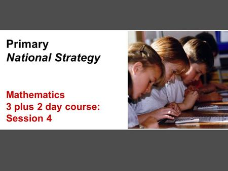 Primary National Strategy Mathematics 3 plus 2 day course: Session 4.