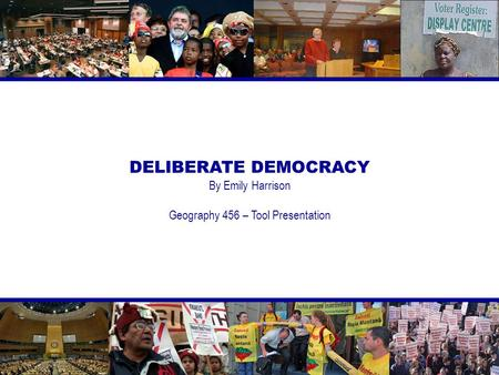 DELIBERATE DEMOCRACY By Emily Harrison Geography 456 – Tool Presentation.