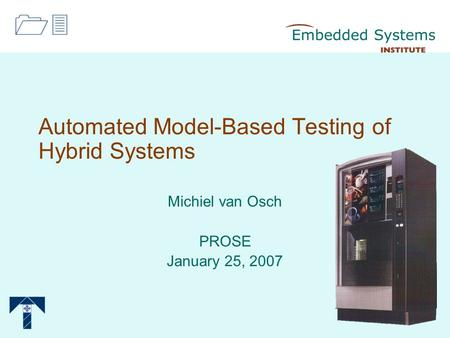 Automated Model-Based Testing of Hybrid Systems Michiel van Osch PROSE January 25, 2007 13.